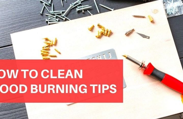 How To Clean Wood Burning Tips